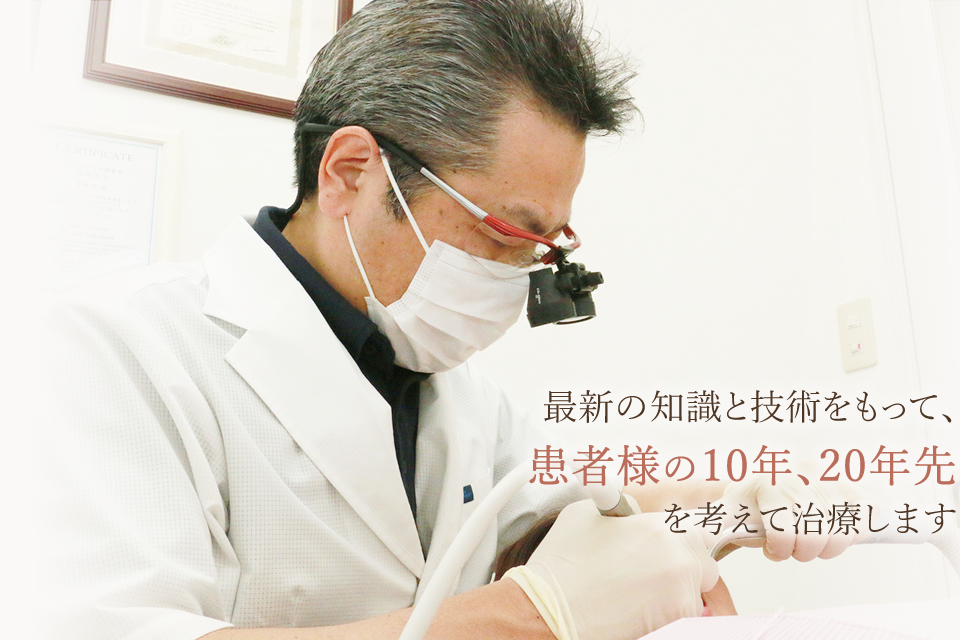 細心の知識と技術をもって、患者様の10年、20年先を考えて治療します